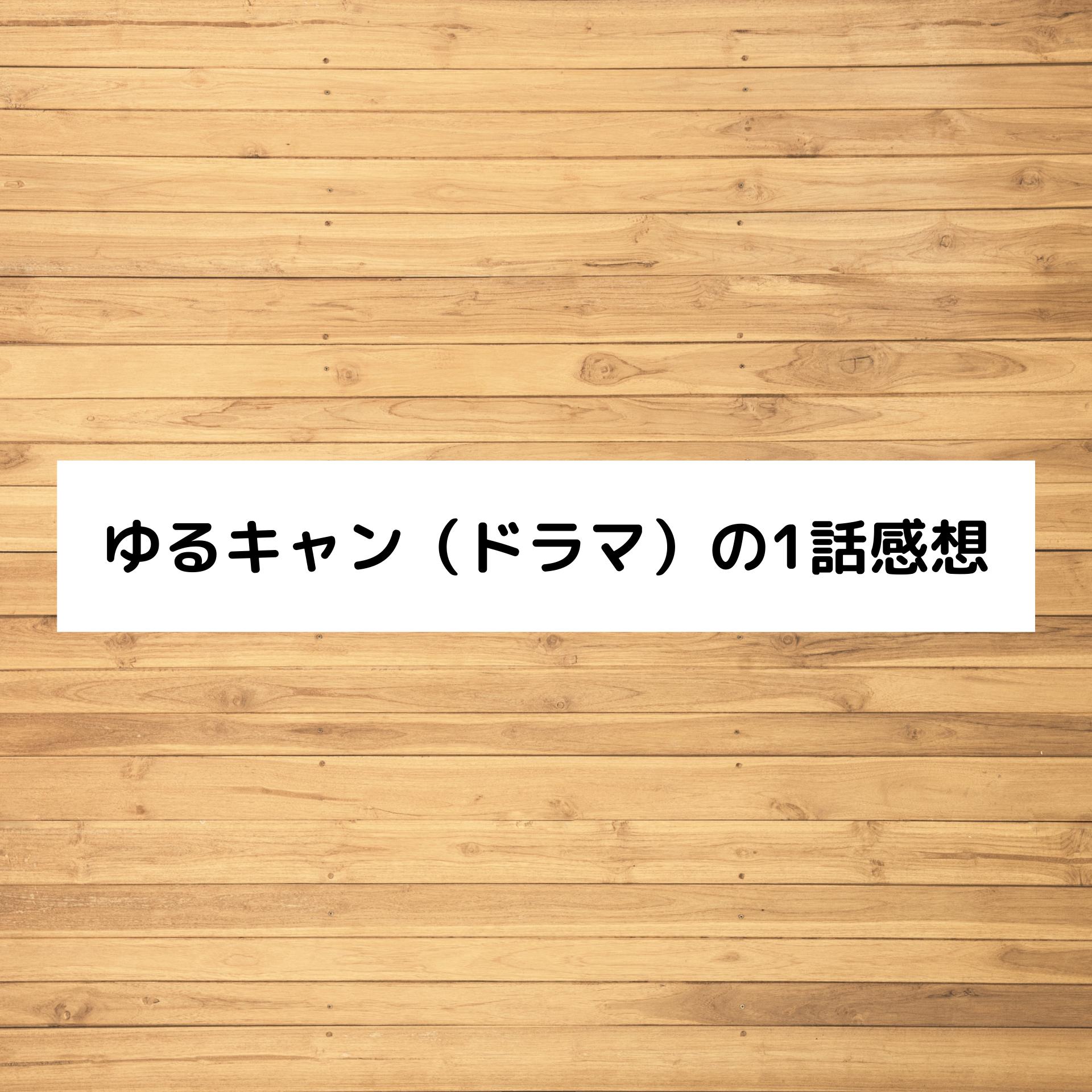 ゆるキャン(ドラマ)の1話感想